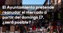 El Ayuntamiento pretende reanudar el mercado a partir del domingo 17, ¿será posible?