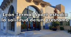 León Termal Sport estudia la solicitud de un préstamo